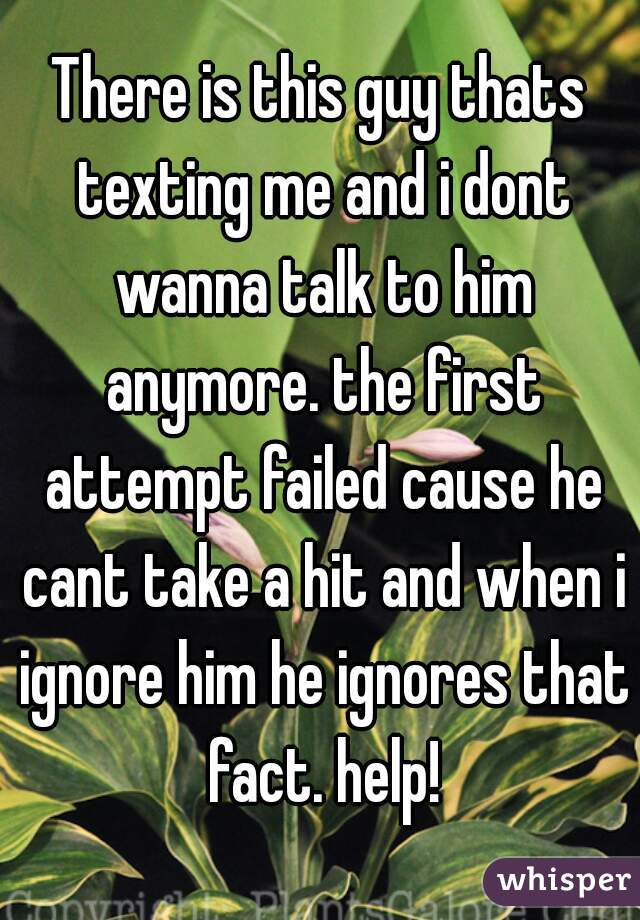 There is this guy thats texting me and i dont wanna talk to him anymore. the first attempt failed cause he cant take a hit and when i ignore him he ignores that fact. help!