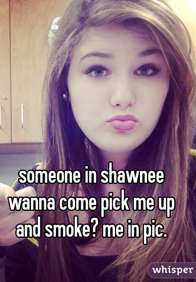 someone in shawnee wanna come pick me up and smoke? me in pic.