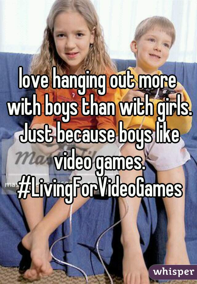love hanging out more with boys than with girls. Just because boys like video games. #LivingForVideoGames