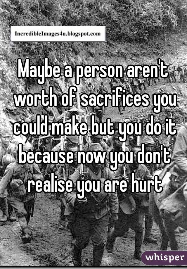 Maybe a person aren't worth of sacrifices you could make but you do it because now you don't realise you are hurt