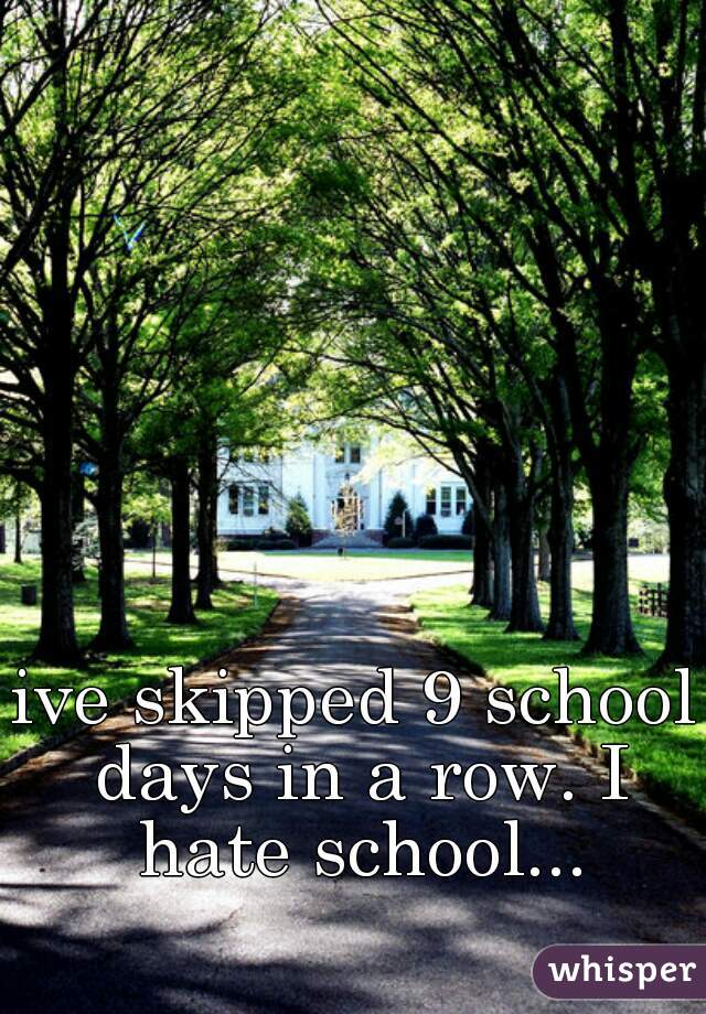 ive skipped 9 school days in a row. I hate school...