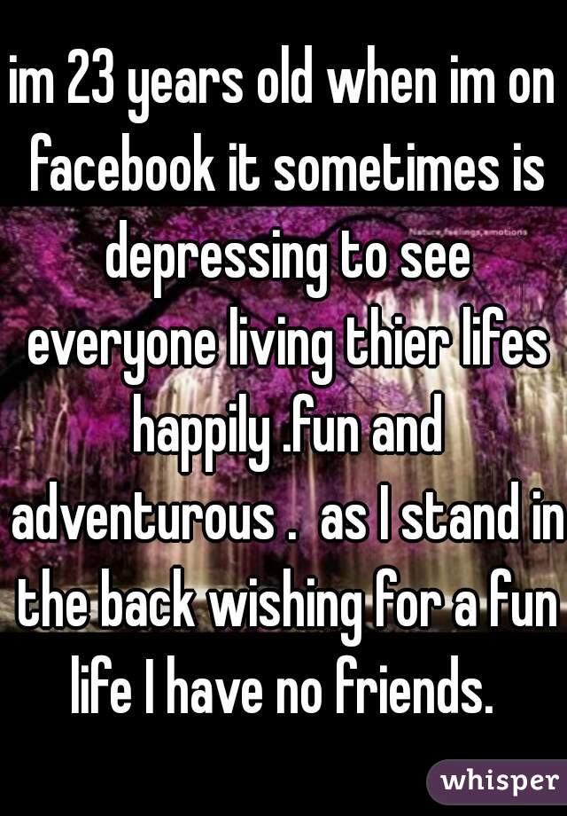 im 23 years old when im on facebook it sometimes is depressing to see everyone living thier lifes happily .fun and adventurous .  as I stand in the back wishing for a fun life I have no friends.