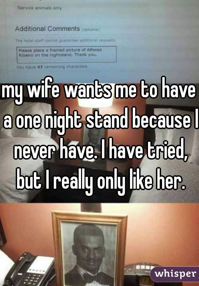 my wife wants me to have a one night stand because I never have. I have tried, but I really only like her.
