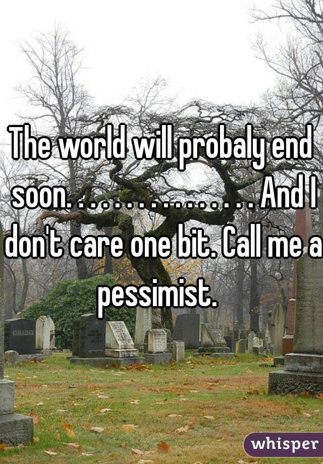The world will probaly end soon. . . . . . . . . . . . . . . . And I don't care one bit. Call me a pessimist.