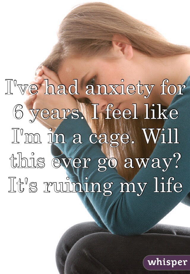 I've had anxiety for 6 years. I feel like I'm in a cage. Will this ever go away? It's ruining my life