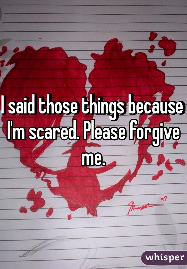 I said those things because I'm scared. Please forgive me.