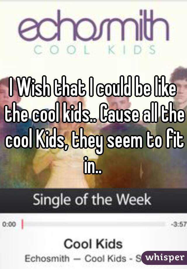 I Wish that I could be like the cool kids.. Cause all the cool Kids, they seem to fit in..