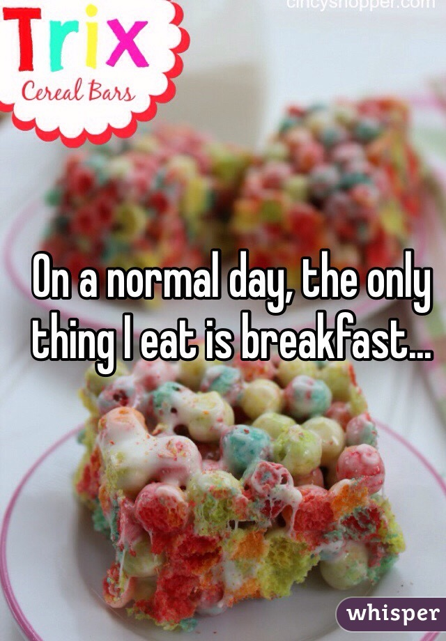 On a normal day, the only thing I eat is breakfast...
