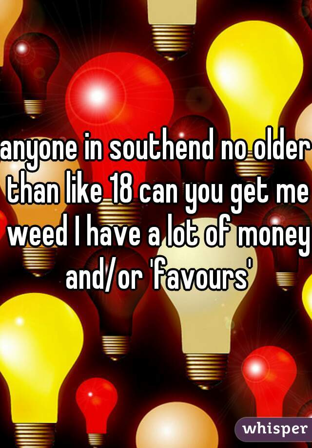anyone in southend no older than like 18 can you get me weed I have a lot of money and/or 'favours'
