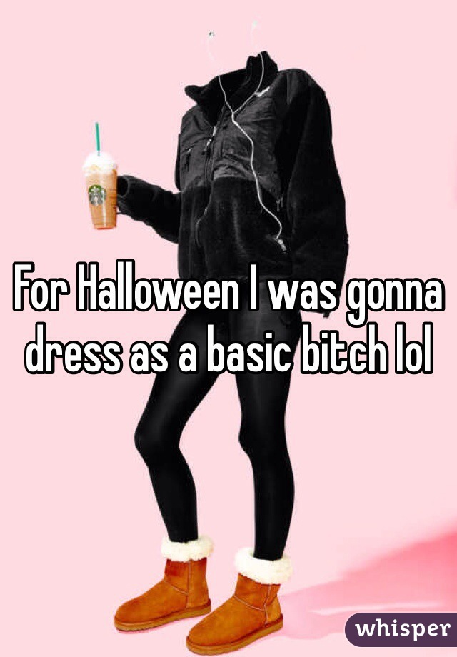 For Halloween I was gonna dress as a basic bitch lol