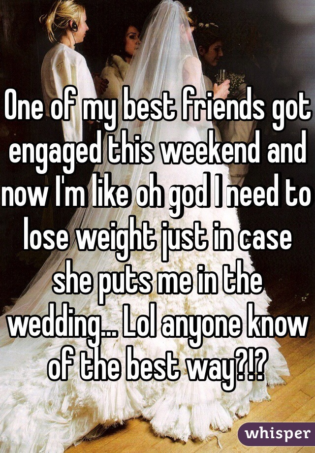One of my best friends got engaged this weekend and now I'm like oh god I need to lose weight just in case she puts me in the wedding... Lol anyone know of the best way?!?