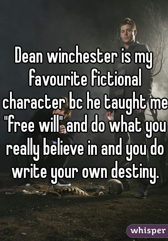"""Dean winchester is my favourite fictional character bc he taught me """"free will"""" and do what you really believe in and you do write your own destiny."""