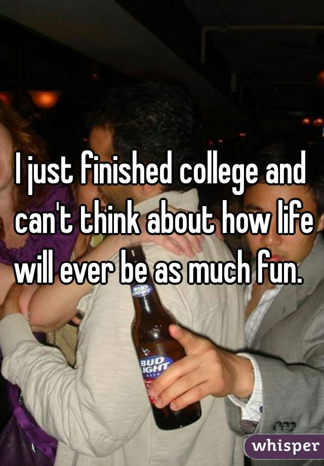 I just finished college and can't think about how life will ever be as much fun.