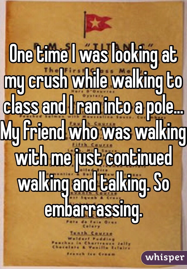 One time I was looking at my crush while walking to class and I ran into a pole... My friend who was walking with me just continued walking and talking. So embarrassing.