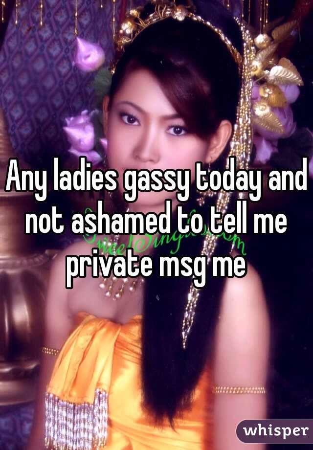 Any ladies gassy today and not ashamed to tell me private msg me