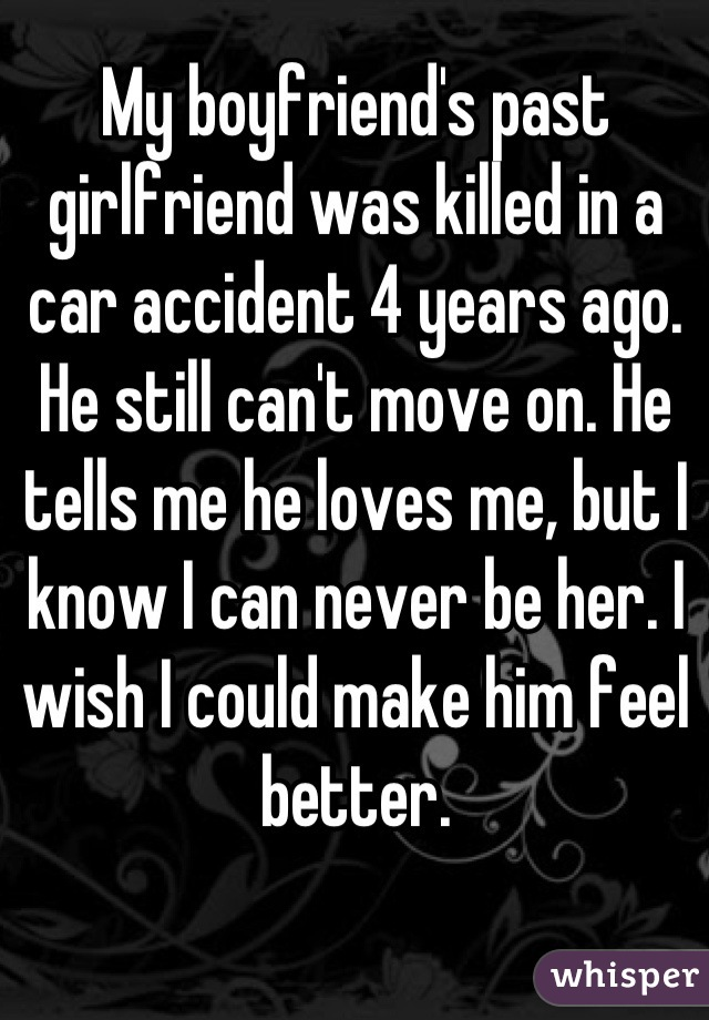 My boyfriend's past girlfriend was killed in a car accident 4 years ago. He still can't move on. He tells me he loves me, but I know I can never be her. I wish I could make him feel better.