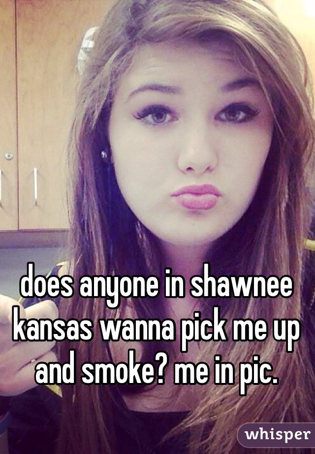 does anyone in shawnee kansas wanna pick me up and smoke? me in pic.