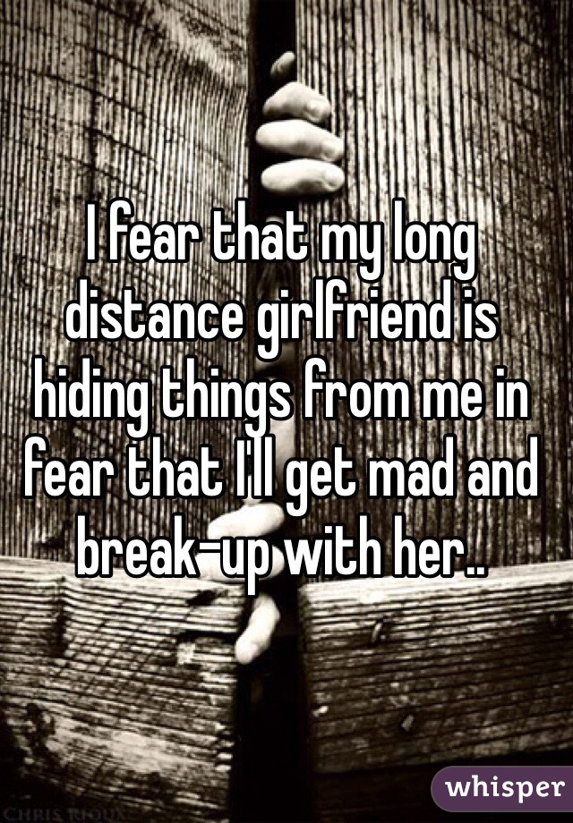 I fear that my long distance girlfriend is hiding things from me in fear that I'll get mad and break-up with her..