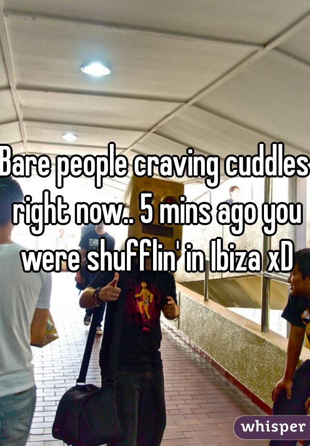 Bare people craving cuddles right now.. 5 mins ago you were shufflin' in Ibiza xD
