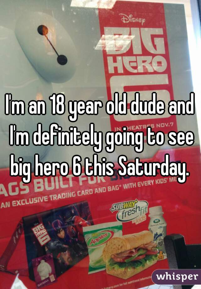 I'm an 18 year old dude and I'm definitely going to see big hero 6 this Saturday.