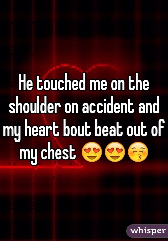 He touched me on the shoulder on accident and my heart bout beat out of my chest 😍😍😚