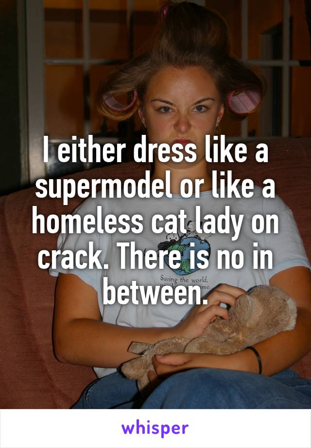 I either dress like a supermodel or like a homeless cat lady on crack. There is no in between.