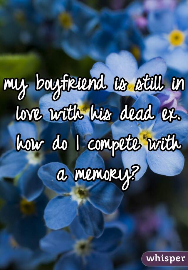my boyfriend is still in love with his dead ex. how do I compete with a memory?