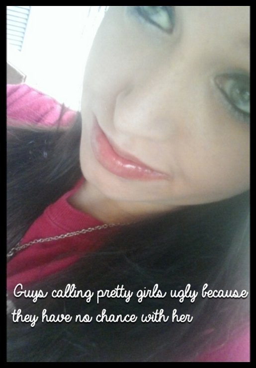 Guys calling pretty girls ugly because they have no chance with her