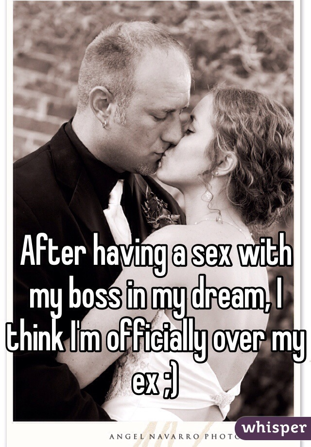 After having a sex with my boss in my dream, I think I'm officially over my ex ;)
