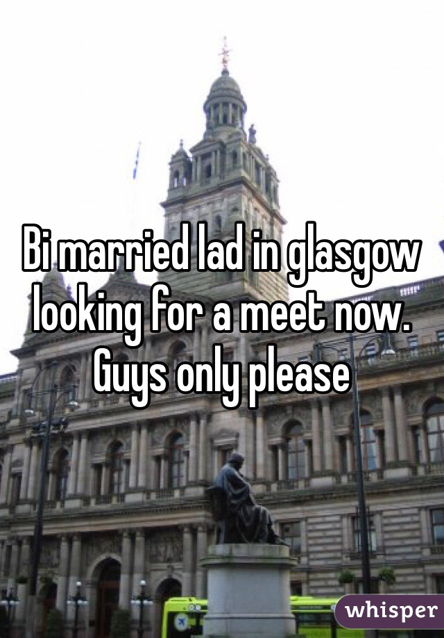 Bi married lad in glasgow looking for a meet now. Guys only please