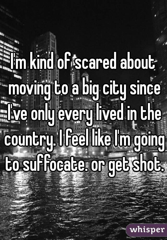 I'm kind of scared about moving to a big city since I've only every lived in the country. I feel like I'm going to suffocate. or get shot.