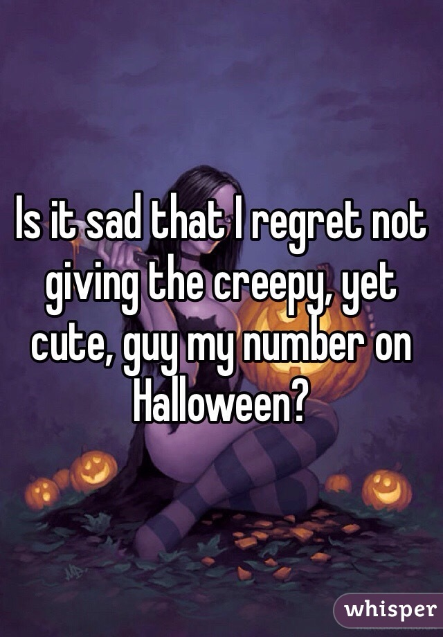 Is it sad that I regret not giving the creepy, yet cute, guy my number on Halloween?
