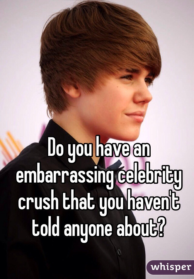 Do you have an embarrassing celebrity crush that you haven't told anyone about?