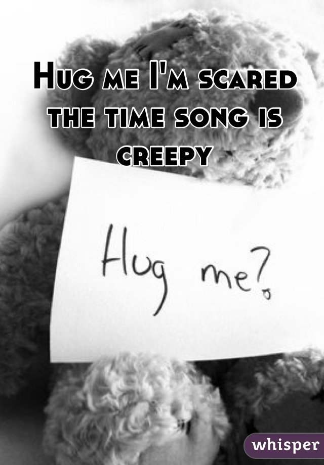 Hug me I'm scared the time song is creepy
