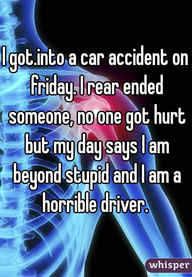 I got.into a car accident on friday. I rear ended someone, no one got hurt but my day says I am beyond stupid and I am a horrible driver.