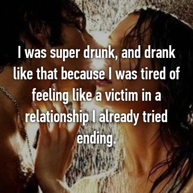 I was super drunk, and drank like that because I was tired of feeling like a victim in a relationship I already tried ending.