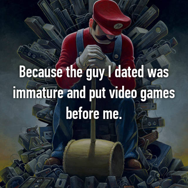 Because the guy I dated was immature and put video games before me.