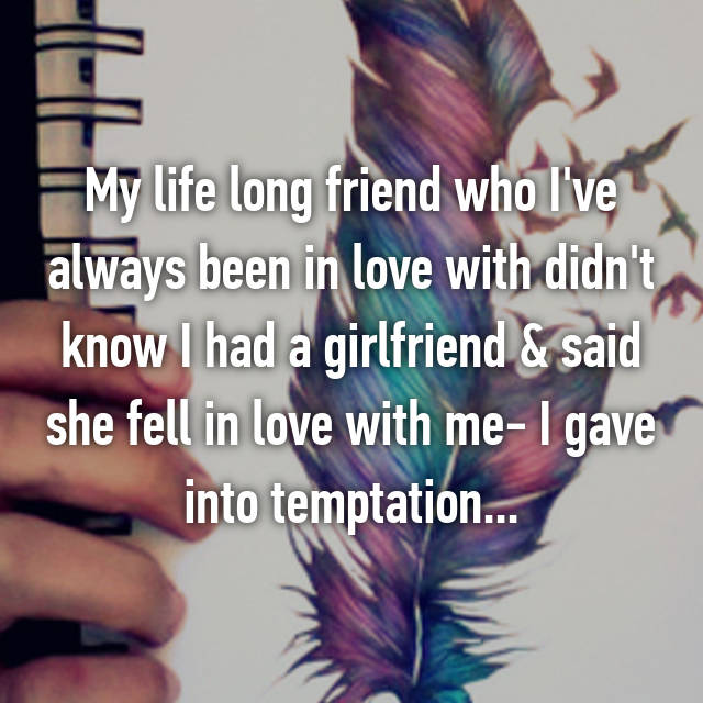 My life long friend who I've always been in love with didn't know I had a girlfriend & said she fell in love with me- I gave into temptation...