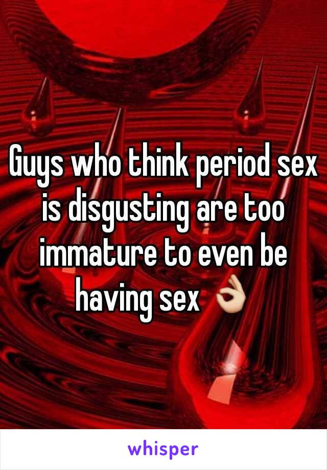 Guys who think period sex is disgusting are too immature to even be having sex 👌