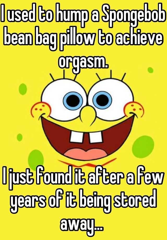 I Used To Hump A Spongebob Bean Bag Pillow To Achieve Orgasm I Just