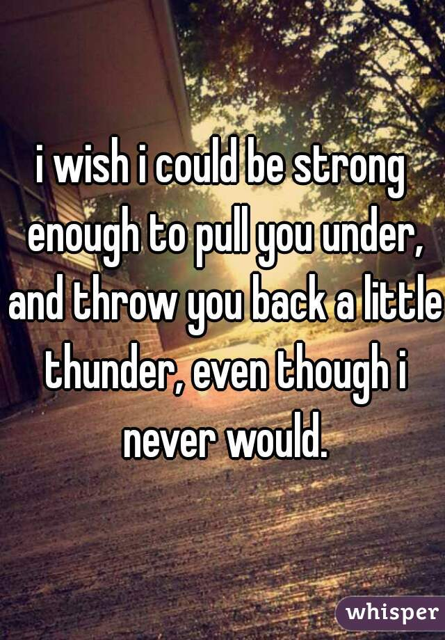 i wish i could be strong enough to pull you under, and throw you back a little thunder, even though i never would.