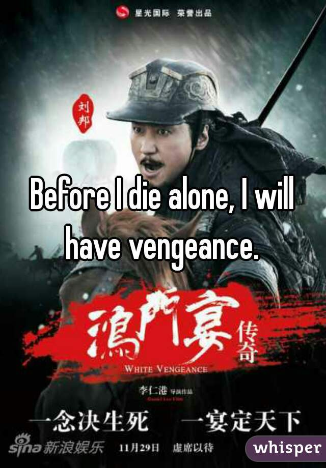 Before I die alone, I will have vengeance.