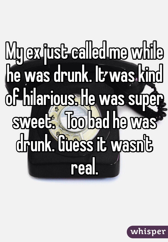My ex just called me while he was drunk. It was kind of hilarious. He was super sweet.   Too bad he was drunk. Guess it wasn't real.