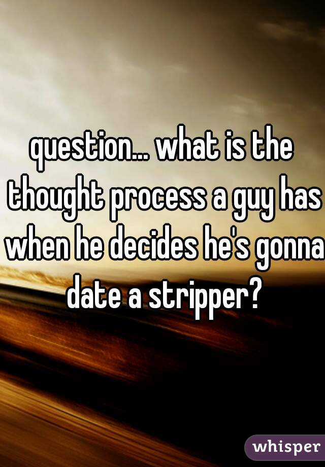 question... what is the thought process a guy has when he decides he's gonna date a stripper?
