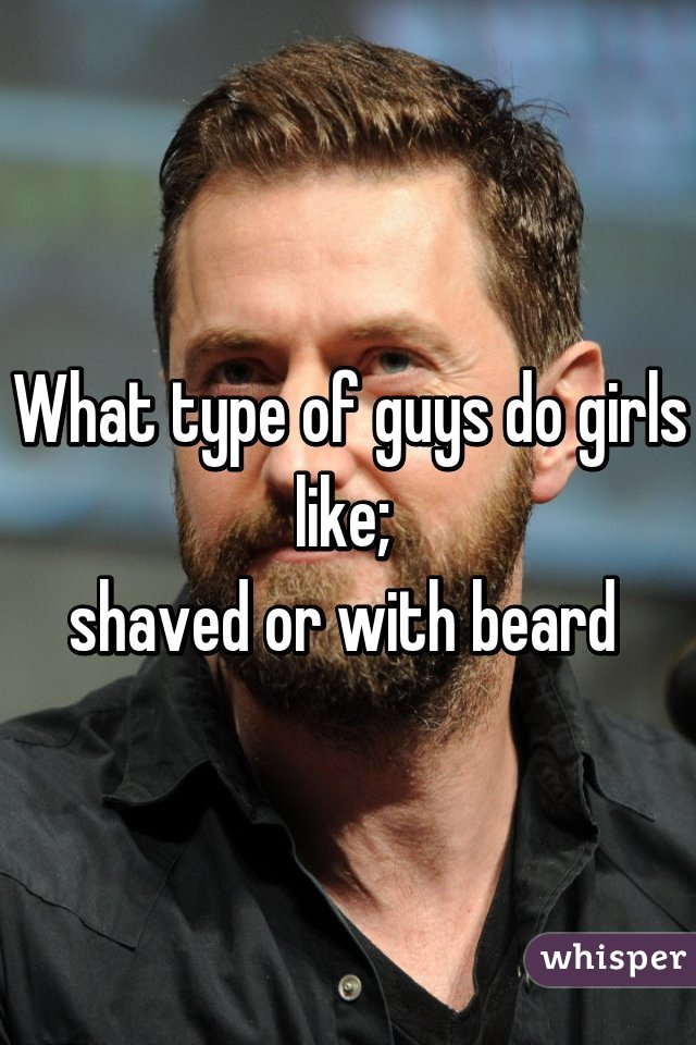 What type of guys do girls like;  shaved or with beard