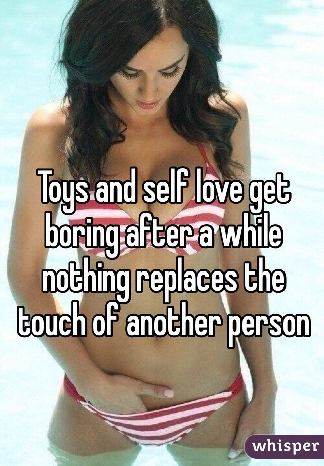 Toys and self love get boring after a while nothing replaces the touch of another person