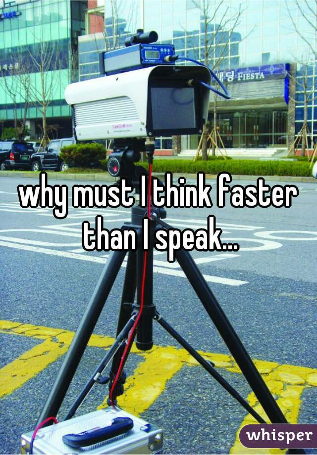 why must I think faster than I speak...