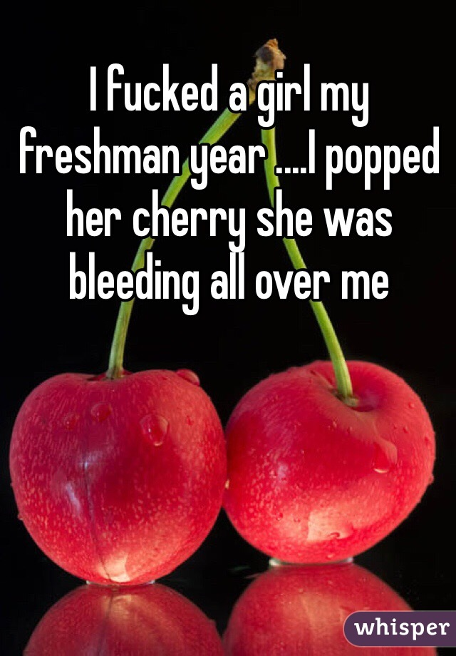 I fucked a girl my freshman year ....I popped her cherry she was bleeding all over me