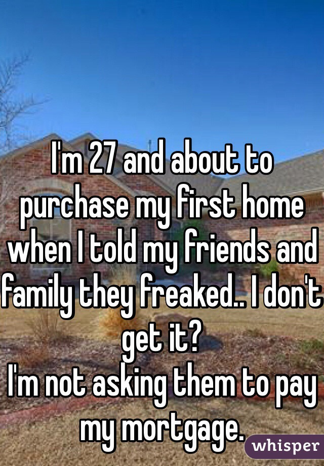 I'm 27 and about to purchase my first home when I told my friends and family they freaked.. I don't get it? I'm not asking them to pay my mortgage.