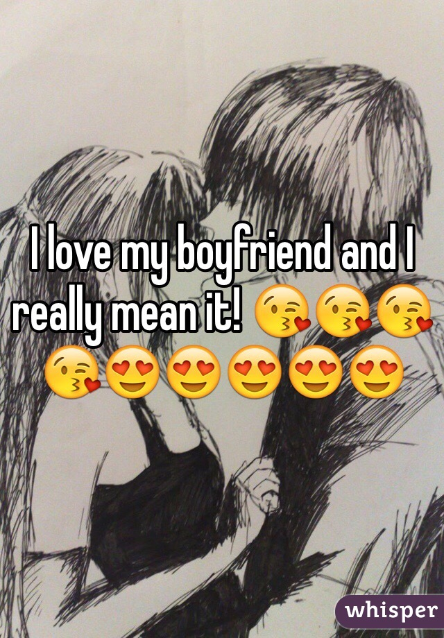 I love my boyfriend and I really mean it! 😘😘😘😘😍😍😍😍😍